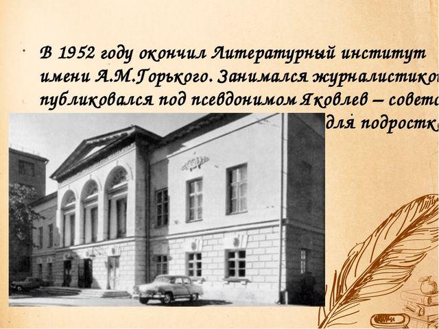 . В 1952 году окончил Литературный институт имени А.М.Горького. Занимался жур...