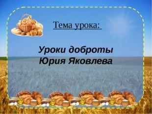 Тема урока: Уроки доброты Юрия Яковлева