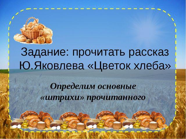 Задание: прочитать рассказ Ю.Яковлева «Цветок хлеба» Определим основные «штри...