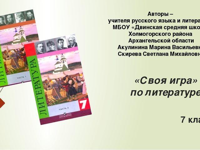«Своя игра» по литературе 7 класс Авторы – учителя русского языка и литератур...