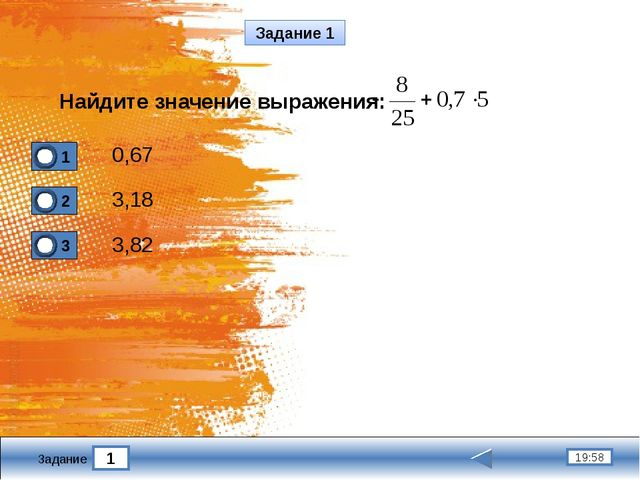 1 19:58 Задание Задание 1 Найдите значение выражения: 3,18 3,82 0,67 1 2 3