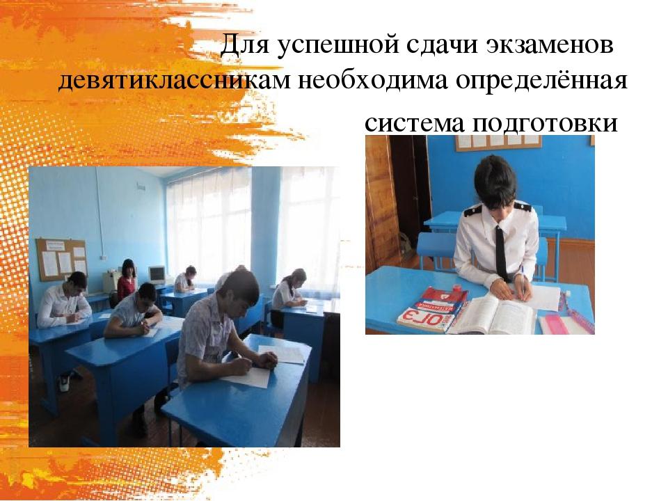 Для успешной сдачи экзаменов девятиклассникам необходима определённая систем...