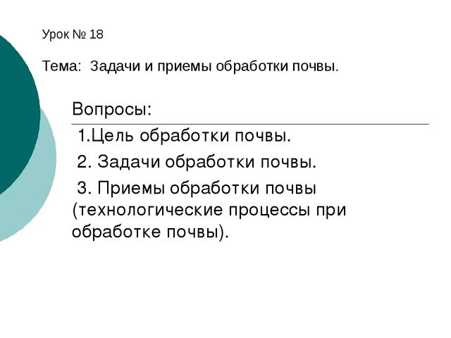 Урок № 18 Тема: Задачи и приемы обработки почвы. Вопросы: 1.Цель обработки по...