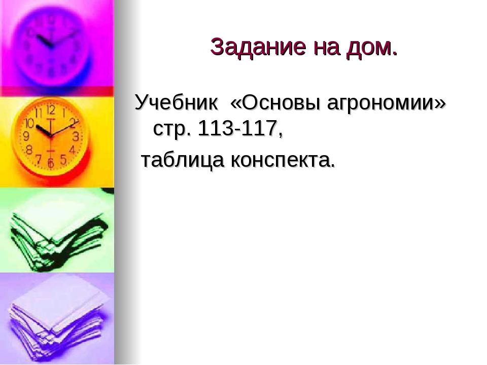 Задание на дом. Учебник «Основы агрономии» стр. 113-117, таблица конспекта.