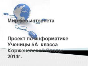Мир без интернета Проект по информатике Ученицы 5А класса Корженевской Влады