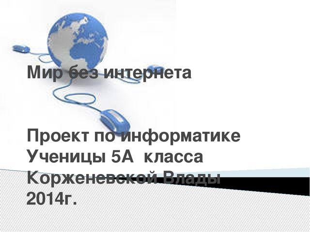 Мир без интернета Проект по информатике Ученицы 5А класса Корженевской Влады...