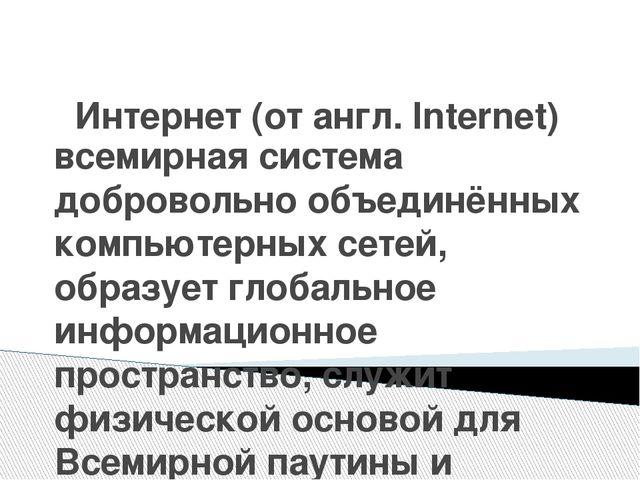 Интернет (от англ. Internet) всемирная система добровольно объединённых компь...
