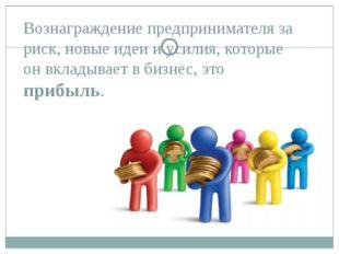 Вознаграждение предпринимателя за риск, новые идеи и усилия, которые он вклад