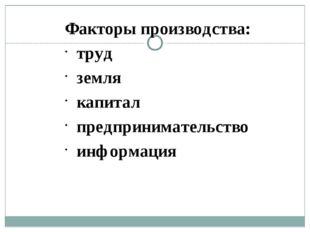 Факторы производства: труд земля капитал предпринимательство информация