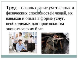 Труд – использование умственных и физических способностей людей, их навыков и