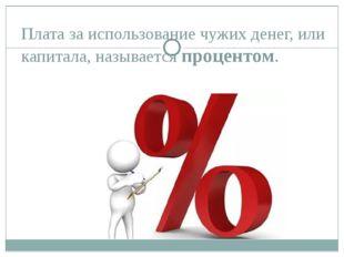 Плата за использование чужих денег, или капитала, называется процентом.