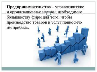 Предпринимательство – управленческие и организационные навыки, необходимые бо