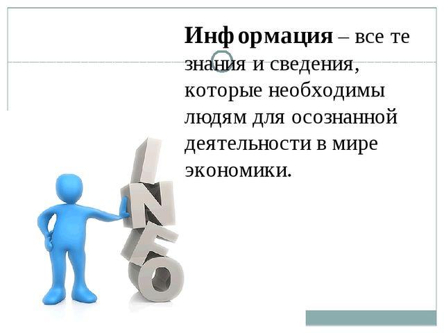 Информация – все те знания и сведения, которые необходимы людям для осознанно...