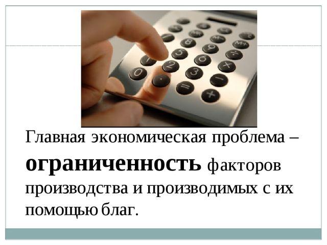 Главная экономическая проблема – ограниченность факторов производства и произ...
