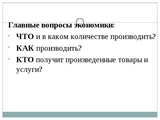 Главные вопросы экономики: ЧТО и в каком количестве производить? КАК производ...