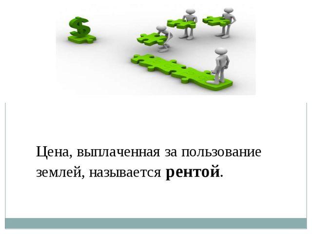 Цена, выплаченная за пользование землей, называется рентой.