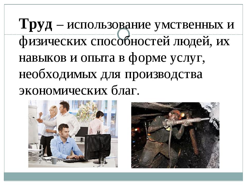 Труд – использование умственных и физических способностей людей, их навыков и...