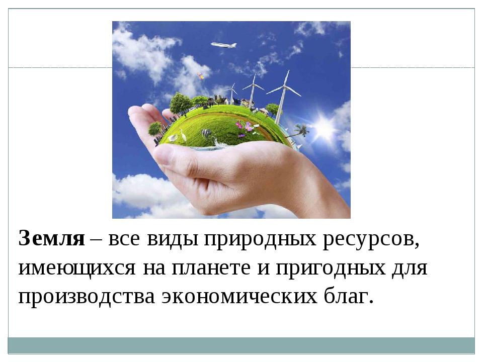 Земля – все виды природных ресурсов, имеющихся на планете и пригодных для про...