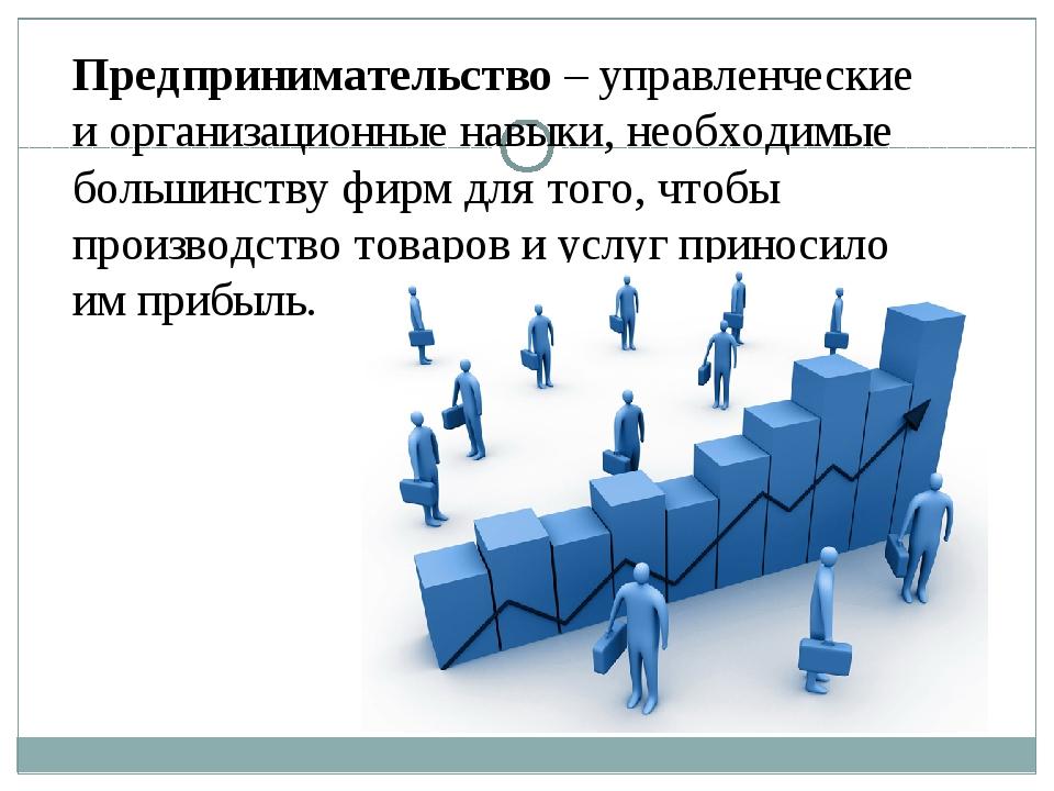 Предпринимательство – управленческие и организационные навыки, необходимые бо...