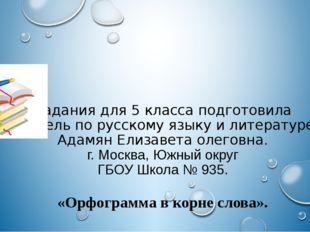 Задания для 5 класса подготовила Учитель по русскому языку и литературе Адамя