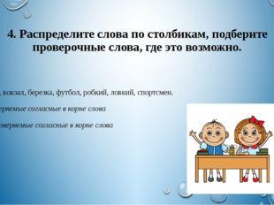 4. Распределите слова по столбикам, подберите проверочные слова, где это возм