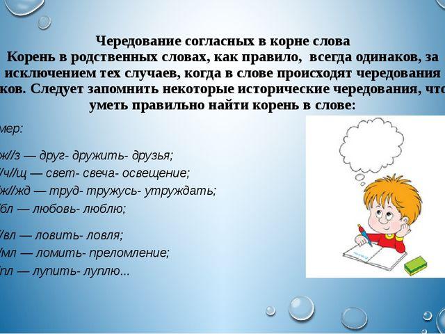 Чередование согласных в корне слова Корень в родственных словах, как правило,...