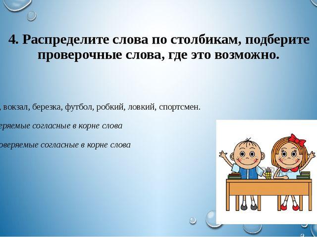 4. Распределите слова по столбикам, подберите проверочные слова, где это возм...
