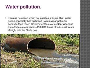 Water pollution. There is no ocean which not used as a dnmp.The Pacific ocean