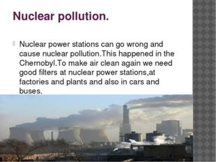 Nuclear pollution. Nuclear power stations can go wrong and cause nuclear poll