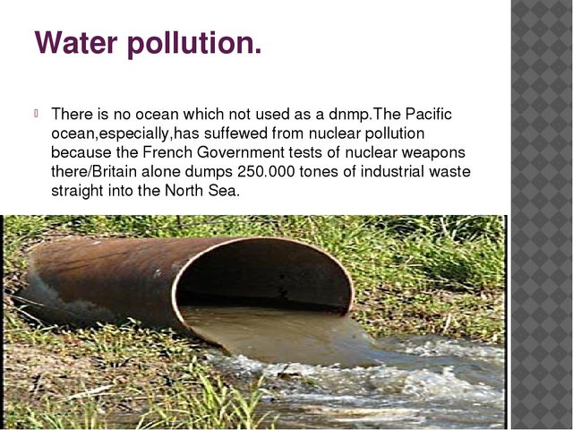 Water pollution. There is no ocean which not used as a dnmp.The Pacific ocean...