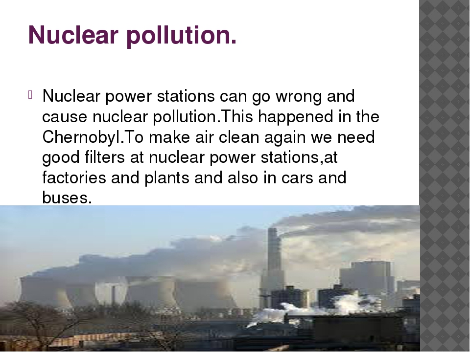 Nuclear pollution. Nuclear power stations can go wrong and cause nuclear poll...