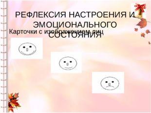 РЕФЛЕКСИЯ НАСТРОЕНИЯ И ЭМОЦИОНАЛЬНОГО СОСТОЯНИЯ Карточки с изображением лиц