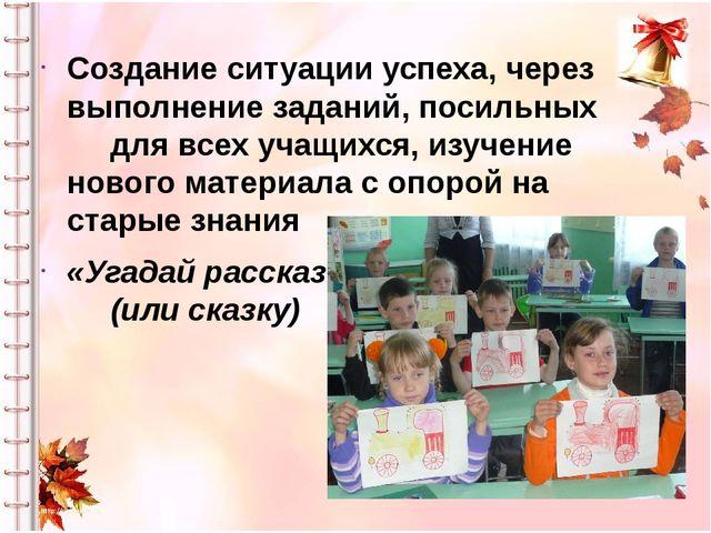 Создание ситуации успеха, через выполнение заданий, посильных для всех учащих...