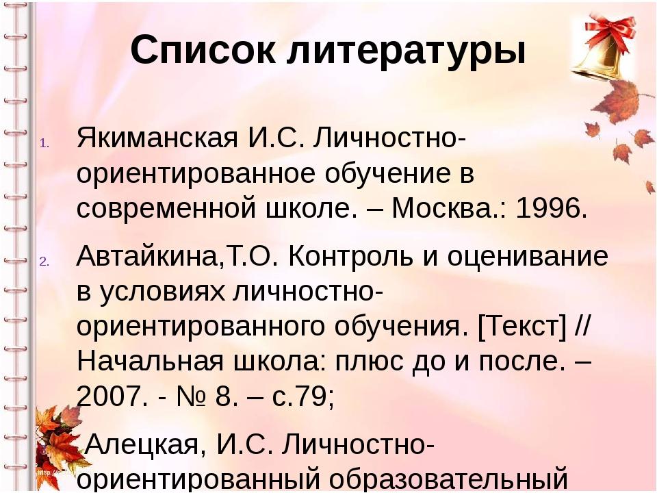 Список литературы Якиманская И.С. Личностно-ориентированное обучение в соврем...