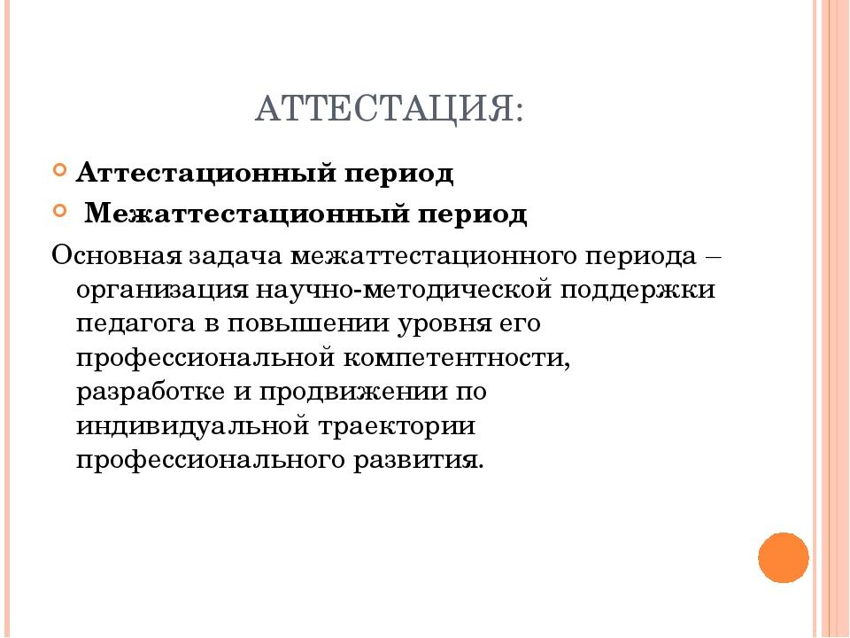АТТЕСТАЦИЯ: Аттестационный период Межаттестационный период Основная задача ме...