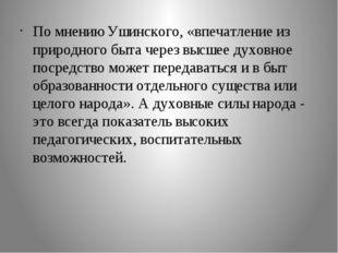По мнению Ушинского, «впечатление из природного быта через высшее духовное по