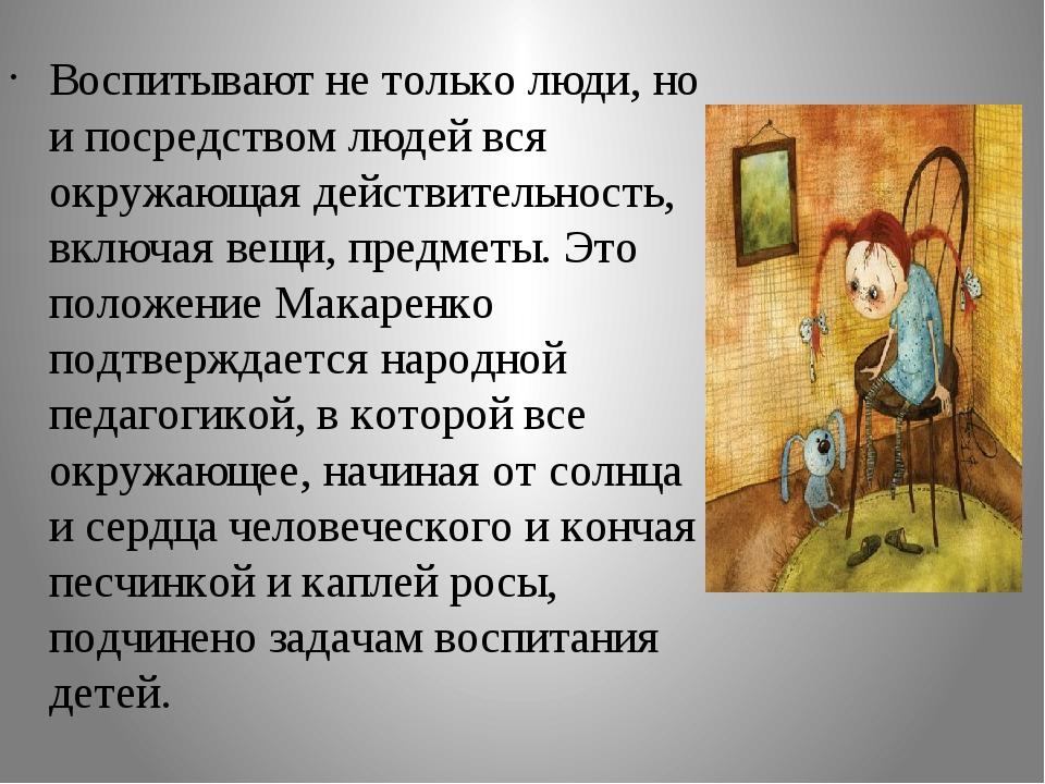Воспитывают не только люди, но и посредством людей вся окружающая действитель...