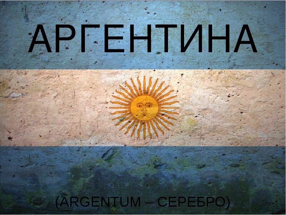 АРГЕНТИНА (ARGENTUM – СЕРЕБРО)