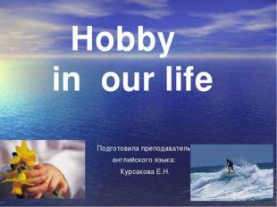 Подготовила преподаватель английского языка: Курсакова Е.Н. Hobby in our life