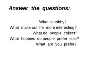 Answer the questions: What is hobby? What make our life more interesting? Wha
