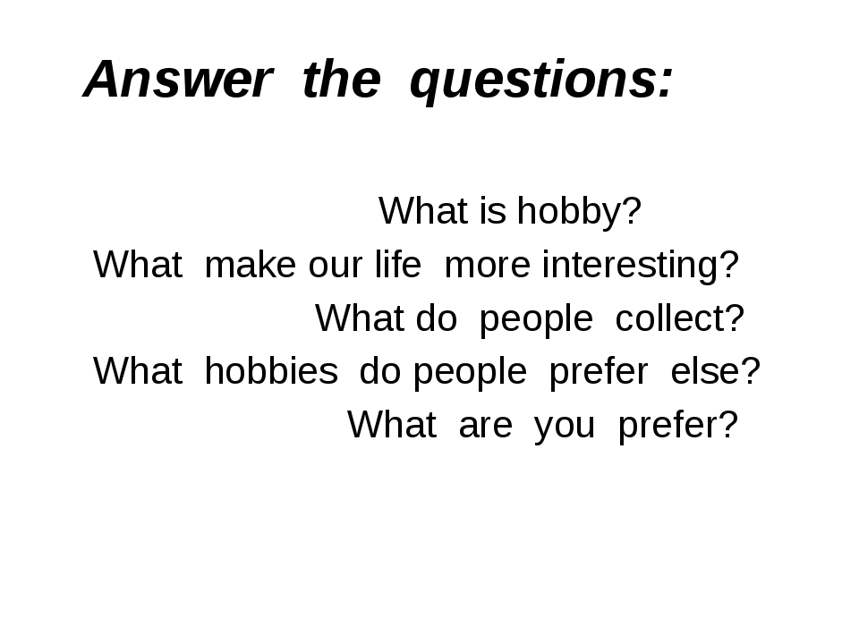 Answer the questions: What is hobby? What make our life more interesting? Wha...