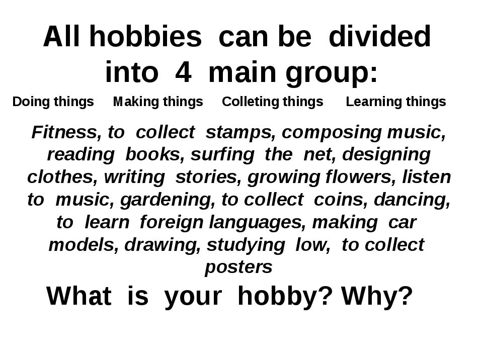 All hobbies can be divided into 4 main group: Fitness, to collect stamps, com...