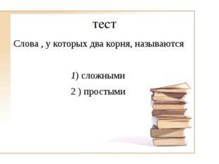 тест Слова , у которых два корня, называются 1) сложными 2 ) простыми