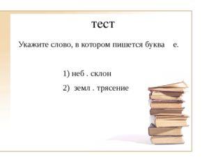 тест Укажите слово, в котором пишется буква е. 1) неб . склон 2) земл . тряс