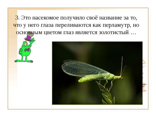 3. Это насекомое получило своё название за то, что у него глаза переливаются...