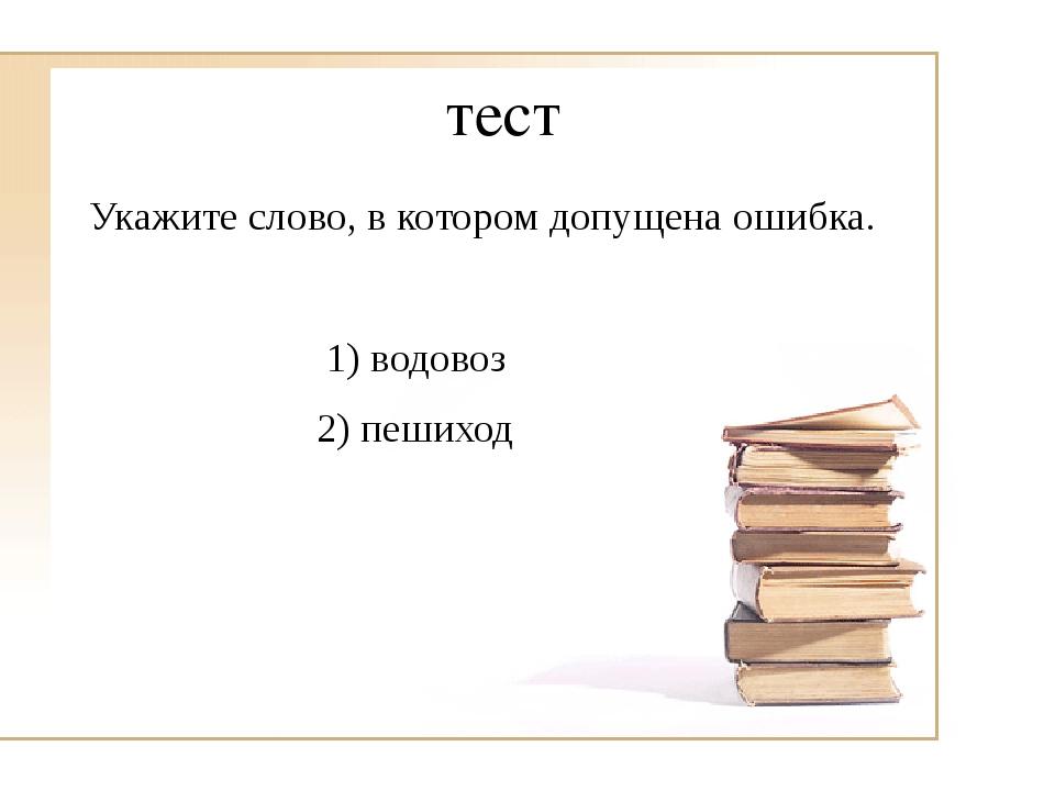 тест Укажите слово, в котором допущена ошибка. 1) водовоз 2) пешиход