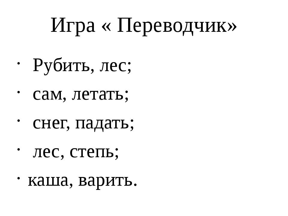 Игра « Переводчик» Рубить, лес; сам, летать; снег, падать; лес, степь; каша,...