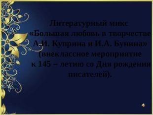 Литературный микс «Большая любовь в творчестве А.И. Куприна и И.А. Бунина» (