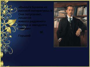 «Выньте Бунина из русской литературы, и Она потускнеет, лишится живого радуж