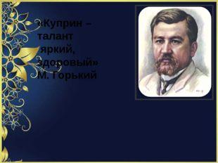 «Куприн – талант яркий, здоровый» М. Горький